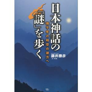 日本神話の「謎」を歩く 幾千年の時空の彼方へ / 藤井勝彦