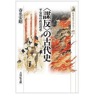 〈謀反〉の古代史 平安朝の政治改革 / 春名宏昭