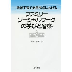 地域子育て支援拠点におけるファミリーソーシャルワークの学びと省察 / 新川泰弘