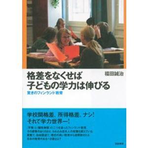格差をなくせば子どもの学力は伸びる 驚きのフィンランド教育 / 福田誠治