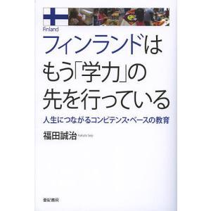 フィンランドはもう「学力」の先を行っている 人生につながるコンピテンス・ベースの教育 / 福田誠治