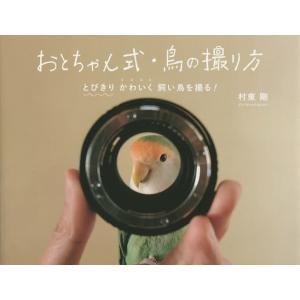 おとちゃん式・鳥の撮り方 とびきりかわいく飼い鳥を撮る! / 村東剛