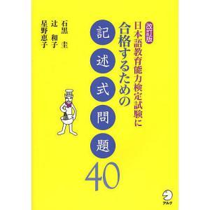 日本語教育能力検定試験に合格するための記述式問題40 / 石黒圭 / 辻和子 / 星野恵子