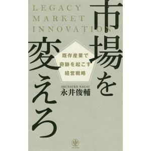 市場を変えろ 既存産業で奇跡を起こす経営戦略 / 永井俊輔