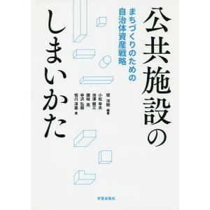 公共施設のしまいかた まちづくりのための自治体資産戦略 / 堤洋樹 / 小松幸夫 / 池澤龍三