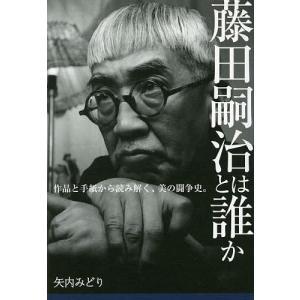 藤田嗣治とは誰か 作品と手紙から読み解く、美の闘争史。 / 矢内みどり