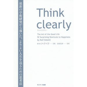 Think clearly 最新の学術研究から導いた、よりよい人生を送るための思考法 / ロルフ・ドベリ / 安原実津|bookfan