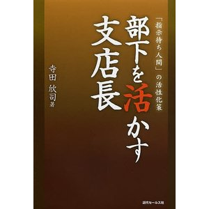 部下を活かす支店長 「指示待ち人間」の活性化策 / 寺田欣司