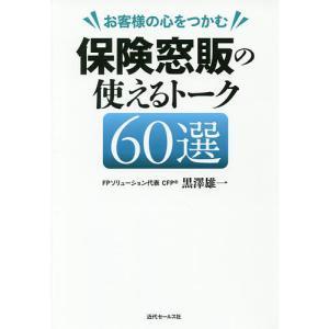 お客様の心をつかむ保険窓販の使えるトーク60選 / 黒澤雄一