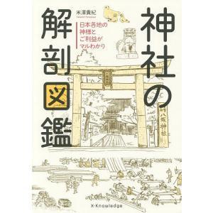 神社の解剖図鑑 日本各地の神様とご利益がマルわかり / 米澤貴紀