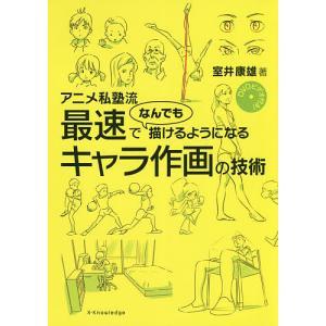 アニメ私塾流最速でなんでも描けるようになるキャラ作画の技術 / 室井康雄