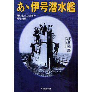 あゝ伊号潜水艦 海に生きた強者の青春記録 新装版 / 板倉光馬
