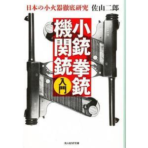 小銃拳銃機関銃入門 日本の小火器徹底研究 新装版 / 佐山二郎