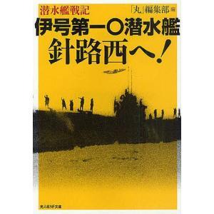 伊号第一〇潜水艦針路西へ! 潜水艦戦記 / 「丸」編集部