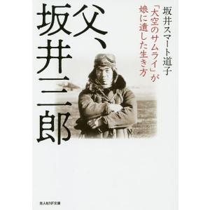 父、坂井三郎 「大空のサムライ」が娘に遺した生き方 / 坂井スマート道子