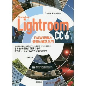 Photoshop Lightroom CC/6 RAW現像と管理&補正入門 プロの現場から学ぶ /...