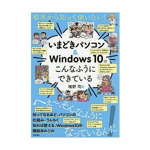 根本から知って使いたい!いまどきパソコン&Windows 10はこんなふうにできている / 唯野司
