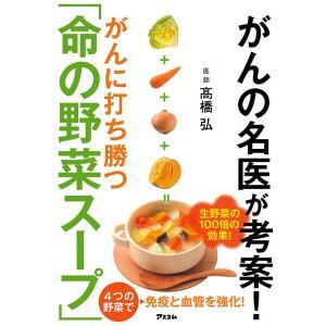 がんの名医が考案!がんに打ち勝つ「命の野菜スープ」 / 高橋弘