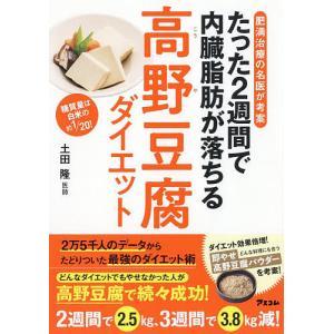 たった2週間で内臓脂肪が落ちる高野豆腐ダイエット 肥満治療の名医が考案 糖質量は白米の約1/20! / 土田隆