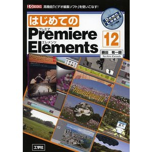 はじめてのPremiere Elements 12 高機能「ビデオ編集ソフト」を使いこなす! / 勝...