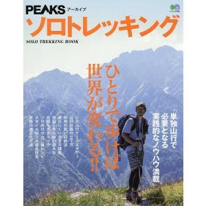 ソロトレッキング PEAKSアーカイブ ひとりで歩けば世界が変わる!! 単独山行で必要となる実践的なノウハウ満載