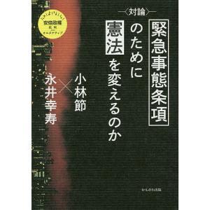 〈対論〉緊急事態条項のために憲法を変えるのか / 小林節 / 永井幸寿