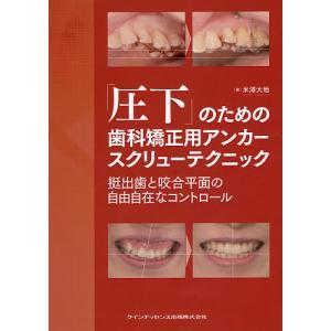 「圧下」のための歯科矯正用アンカースクリューテクニック 挺出歯と咬合平面の自由自在なコントロール / 米澤大地