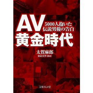 AV黄金時代 5000人抱いた伝説男優の告白/太賀麻郎/東良...