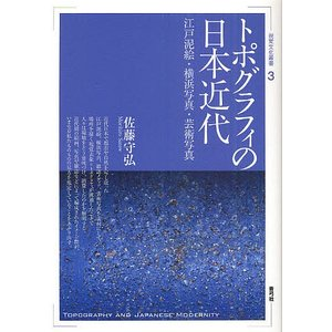 トポグラフィの日本近代 江戸泥絵・横浜写真・芸術写真 / 佐藤守弘