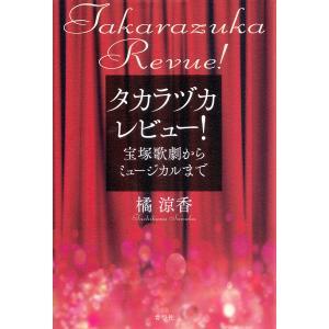 タカラヅカレビュー! 宝塚歌劇からミュージカルまで / 橘涼香