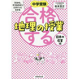 中学受験「だから、そうなのか!」とガツンとわかる合格する地理の授業 日本の産業編 / 松本亘正|bookfan