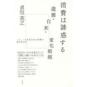消費は誘惑する 遊廓・白米・変化朝顔 一八、一九世紀日本の消費の歴史社会学 / 貞包英之
