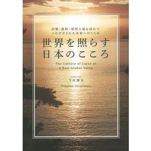 世界を照らす日本のこころ 伊勢・熊野・那智の地を訪れてつむぎだされた未来へのことば / 下村博文