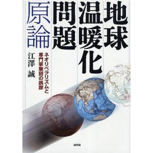 地球温暖化問題原論 ネオリベラリズムと専門家集団の誤謬 / 江澤誠