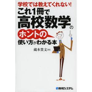 学校では教えてくれない!これ1冊で高校数学のホントの使い方がわかる本 / 蔵本貴文