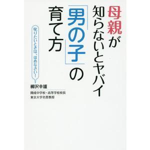母親が知らないとヤバイ「男の子」の育て方 叱りたいときは、ほめなさい! / 柳沢幸雄