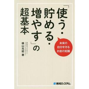 「使う・貯める・増やす」の超基本 未来の自分を守るお金の知識 / 横山光昭|bookfan