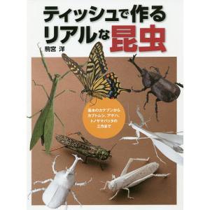 ティッシュで作るリアルな昆虫 基本のカナブンからカブトムシ、アゲハ、トノサマバッタの工作まで / 駒宮洋