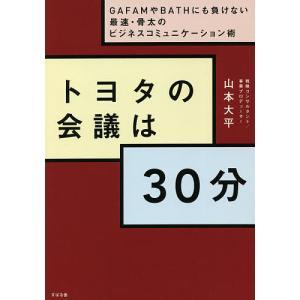 トヨタの会議は30分 GAFAMやBATHにも負けない最速・骨太のビジネスコミュニケーション術 / 山本大平|bookfan