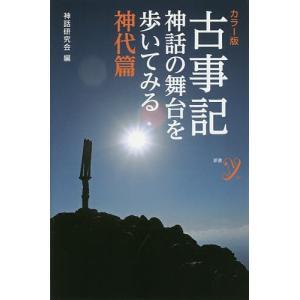 古事記 神話の舞台を歩いてみる 神代篇 カラー版 / 神話研究会|bookfan