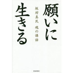 願いに生きる 坂村真民魂の講話 / 坂村真民