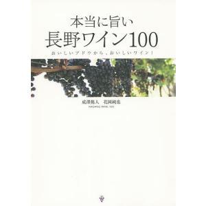 本当に旨い長野ワイン100 おいしいブドウから、おいしいワイン! / 成澤篤人 / 花岡純也|bookfan