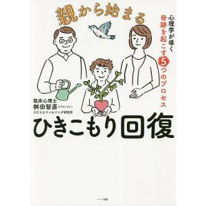 親から始まるひきこもり回復 心理学が導く奇跡を起こす5つのプロセス / 桝田智彦