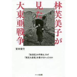 林芙美子が見た大東亜戦争 『放浪記』の作家は、なぜ「南京大虐殺」を書かなかったのか / 宮田俊行