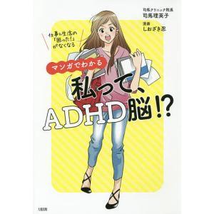 マンガでわかる私って、ADHD脳!? 仕事&生活の「困った!」がなくなる / 司馬理英子 / しおざき忍