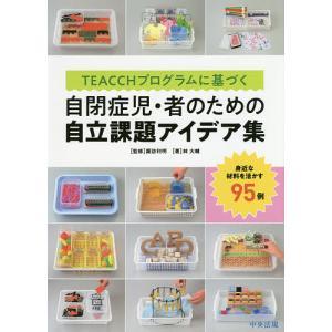 TEACCHプログラムに基づく自閉症児・者のための自立課題アイデア集 身近な材料を活かす95例 / 林大輔 / 諏訪利明