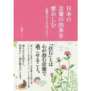 日本の言葉の由来を愛おしむ 語源が伝える日本人の心 / 高橋こうじ