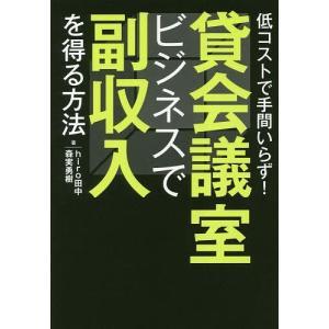貸会議室ビジネスで副収入を得る方法 低コストで手間いらず! / hiro田中 / 森実勇樹|bookfan