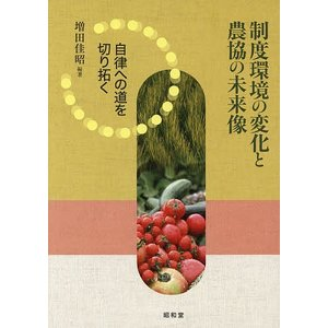 制度環境の変化と農協の未来像 自律への道を切り拓く / 増田佳昭