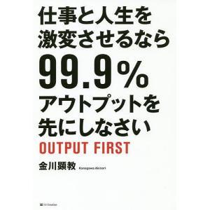 仕事と人生を激変させるなら99.9%アウトプットを先にしなさい / 金川顕教|bookfan